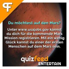 Du möchtest aus den Mars? Unter www.usajobs.gov kannst du dich für die kommende Mars-Mission registrieren. Mit ein wenig Glück kannst du einer der ersten Menschen auf dem Mars sein. Stellenausschreibungen der NASA findest du auf dieser Seite. Der Verdienst wird auch nicht schlecht sein :D  Folge @quizfeed - 'Wissen clever verpackt!'
