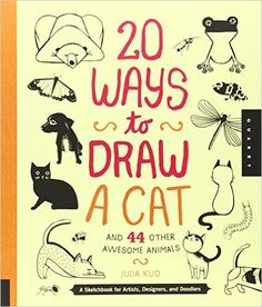 20 Ways to Draw a Cat and 44 Other Awesome Animals: A Sketchbook for Artists, Designers, and Doodlers: Julia Kuo
