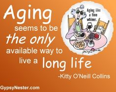 Aging seems to be the only available way to live a long life -Kitty O'Neill Collins. For more great quotes to pin to your friends: http://www.gypsynester.com/funny-inspirational-quotes.htm