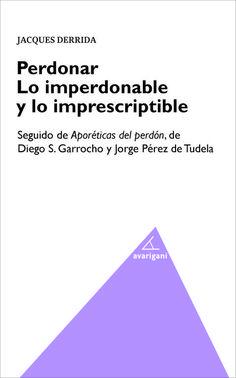 Perdonar lo imperdonable y lo imprescriptible / Jacques Derrida . Seguido de Aporéticas del perdón, de Diego S. Garrocho y Jorge Pérez de Tudela. - 2015