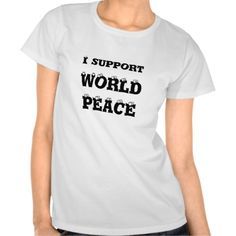 I support World Peace, T-Shirt http://www.zazzle.com/i_support_world_peace_t_shirt-235505978212715609?rf=238290304201005220