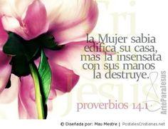 Proverbios 14:1 La mujer sabia edifica su casa; Mas la necia con sus manos la derriba. Proverbios 31:10 Mujer virtuosa, ¿Quién la hallará? Porque su estima sobrepasa largamente a la de las piedras preciosas.♔
