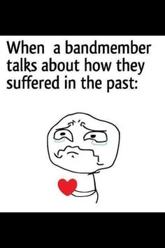 It breaks my heart when band members talk about their tough past. I can feel my heart shattering