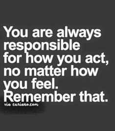 You are always responsible for how you act..