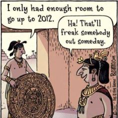 Good clean humor.  :) How 2012 became the time to freak out. Thanks Mayans.