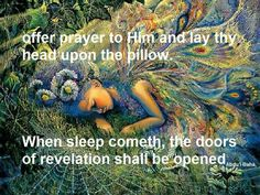 Offer prayer to Him and lay thy head upon the pillow. When the sleep cometh, the doors of revelation shall be opened.