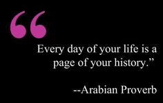 "Arabian proverb: ""Every day of your life is a page of your history."" Read more genealogy proverbs and family sayings on the GenealogyBank blog: ""101 Genealogy Proverbs: Family Sayings from around the World."" http://blog.genealogybank.com/101-genealogy-proverbs-family-sayings-from-around-the-world.html"