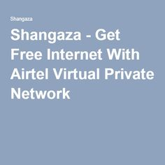 Shangaza - Get Free Internet With Airtel Virtual Private Network
