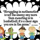 """Struggling in mathematics is not the enemy any more than sweating is in basketball, it's a clear sign you are in the game."" - Kim Sutton"