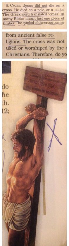 "In the Jehovah's Witnesses' booklet, ""What Does God Require Of Us?"" p. 23, they say that Jesus was not crucified on a cross but on a pole.  In their poor depiction on p. 7, they show Jesus on a 4x4 post, He has no crown of thorns upon His head, He is not naked, He is not a bloody mess, and He has one nail through both hands.  John 20:25b says, ""Except I shall see in His hands the print of the NAILS""(plural).  This is indicative of both hands being nailed individually on a cross.  Matthew…"