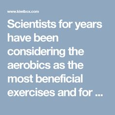Scientists for years have been considering the aerobics as the most beneficial exercises and for years they have been promoting it.