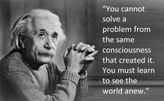 You cannot solve a problem from the same consciousness that created it. You must learn to see the world anew. Albert Einstein #quote