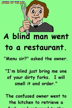 """A blind man went to a restaurant. """"I'm blind, just bring me one of your dirty forks. I will smell it and order."""" The confused owner went to the kitchen to retrieve a fork, and returned to the blind man. Funny Shit, Funny Long Jokes, Clean Funny Jokes, Funny Jokes For Adults, Funny Love, Funny Kids, Funny Texts, Funny Quotes, Jokes Adult"""