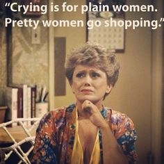 Blanche knows best...she reminds me so much of my Aunt Da!