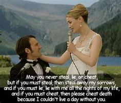 """May you never steal, lie, or cheat, but if you must steal, then steal away my sorrows, and if you must lie, lie with me all the nights of my life, and if you must cheat, then please cheat death because I couldn't live a day without you- loved this from an irish wedding in """"Leap Year"""""""