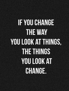If you change the way you look at things, the things you look at change... inspirational quote