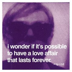 I Wonder If It's Possible To Have A Love Affair That Lasts Forever - Andy Warhol