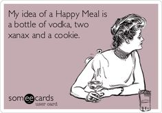 My idea of a Happy Meal is a bottle of vodka, two xanax and a cookie. | Drinking Ecard | someecards.com