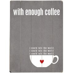 With enough coffee I could rule the world.