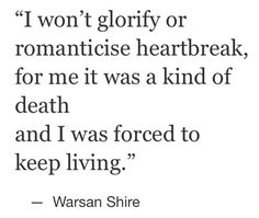 I won't glorify or romanticise heartbreak, for me it was a kind of death and I was forced to keep living. - Warsan Shire