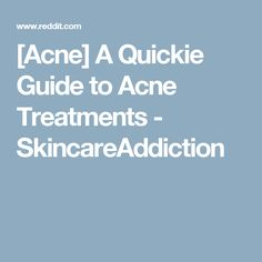[Acne] A Quickie Guide to Acne Treatments - SkincareAddiction