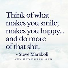 Think of what makes you smile; makes you happy... and do more of that shit. - Steve Maraboli