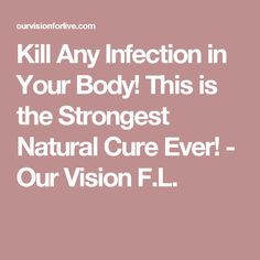 Kill Any Infection in Your Body! This is the Strongest Natural Cure Ever! - Our Vision F.L.