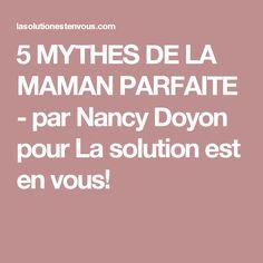 5 MYTHES DE LA MAMAN PARFAITE - par Nancy Doyon pour La solution est en vous!