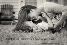 Children can't admire you if they fear you