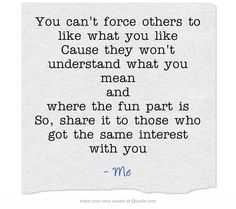 You can't force others to like what you like Cause they won't understand what you mean and where the fun part is So, share it to those who got the same interest with you