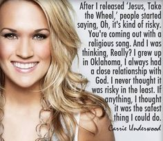 Carrie Underwood. It's a little confusing to me how the opinion of others should control our own thinking/doing, when done or thought in such a positive way. Are people threatened by faith, values and strength....