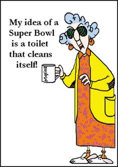 "From the mouth of Maxine...""My idea of a Super bowl, is a toilet that cleans itself!"""