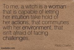 ~ To me, a witch is a woman that is capable of letting her intuition take hold of her actions, that communes with her environment, that isn't afraid of facing challenges .: Paulo Coelho :.