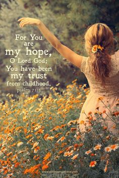 For You are my hope, O Lord God; You have been my trust from childhood. Psa 71:5 <3
