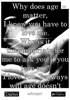 Why does age matter,            I know you have to love me.             Why is it inappropriate for me to ask you if you love me?                   I love you, I always will age doesn't matter.
