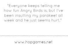 http://shareasimage.com/service/quotes/free/10-23-12/everyone-keeps-telling-me-how-fun-angry-birds-is-but.png