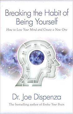 Breaking The Habit of Being Yourself: How to Lose Your Mind and Create a New One: Dr. Joe Dispenza: 8601419530519: Amazon.com: Books