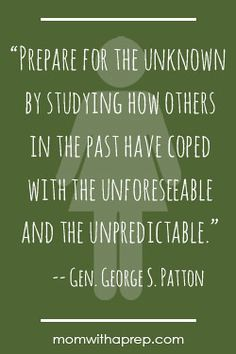 "Preparedness Quotes @ MomwithaPrep.com  |  ""Prepare for the unknown by studying how others in the past have coped with the unforseeable and the unpredictable."" --Gen. George S. patton"