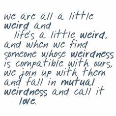 WE ARE ALL A LITTLE WEIRD :)