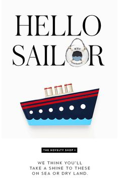 hello sailor. we think you'll take a shine to these on sea or dry land. THE NOVELTY SHOP.