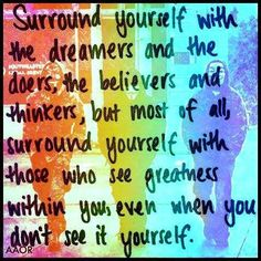 Surround yourself with the dreamers and the does, the believers and thinkers; but most of all, surround yourself with those who see greatness within you, even when you don't see it yourself!  <3