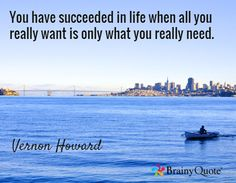 Quote of the Day. March 18, 2015 You have succeeded in life when all you really want is only what you really need. - Vernon Howard