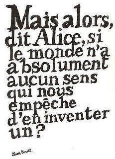 """""""But, said Alice, if the world has absolutely no sense, who's stopping us from inventing one?"""" Lewis Carroll - Alice in Wonderland Lewis Carroll, Words Quotes, Me Quotes, Sayings, Quote Citation, Citation Nature, Just Dream, French Quotes, Some Words"""