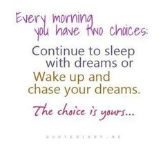 Every morning you have two choices: Continue to sleep with dreams or wake up and chase your dreams.  The choice is yours...