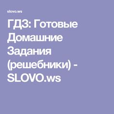 ГДЗ: Готовые Домашние Задания (решебники) - SLOVO.ws