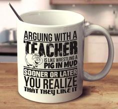 Arguing With A Teacher Is Like Wrestling A Pig In Mud Sooner Or Later You Realize That They Like It