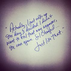 One of my favorite quotes re written in my own hand-writing to reflect my own personal change within. Change, just like that. -blh