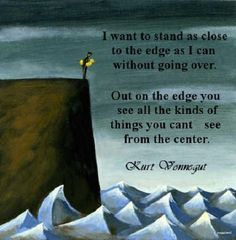 I want to stand as close to the edge without going over. Out on the edge you can see all kinds of things you can't see in the center.    ~ Kurt Vonnegut