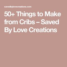 50+ Things to Make from Cribs – Saved By Love Creations