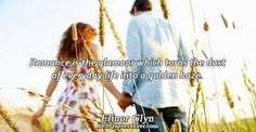 Elinor Glyn: Romance is the glamour which turns the dust of everyday life into a golden haze.